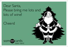 Dear Santa, Please bring me lots and lots of wine! Cheers!