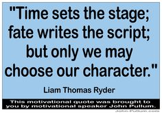 """What do you think of this quote? """"Time sets the stage; fate writes the script; but only we may choose our character."""" - Liam Thomas Ryder"""
