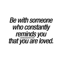 """Be with someone who constantly reminds you that you are loved. ❤️ This is such an important part of a relationship. - Enjoy all our relationship and love quotes: www.lovablequote.com"