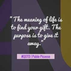 """The meaning of life is to find your gift. The purpose is to give it away."" - Pablo Picasso Inspirational Quote"