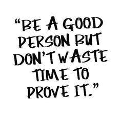Be a good person always and no matter the situation. Don't waste time to prove it, just do it anyway.
