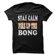STAY CALM-FIRE UP THE BONG II T Shirts, Hoodies, Sweatshirts - #cool t shirts #free t shirt. SIMILAR ITEMS => https://www.sunfrog.com/LifeStyle/STAY-CALM-FIRE-UP-THE-BONG-II.html?60505