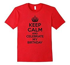 Amazon.com: Keep Calm And Celebrate My Birthday T-Shirt: Clothing