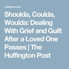 Shoulda, Coulda, Woulda: Dealing With Grief and Guilt After a Loved One Passes | The Huffington Post