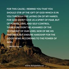 2 Timothy 1:6–8  For this cause, I remind you that you should stir up the gift of God which is in you through the laying on of my hands. For God didn't give us a spirit of fear, but of power, love, and self-control. Therefore don't be ashamed of the testimony of our Lord, nor of me his prisoner; but endure hardship for the Good News according to the power of God.