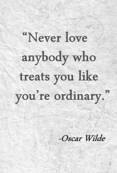Never love anybody who treats you like you're ordinary. Oscar Wilde