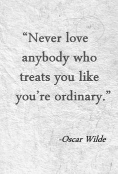 Never love anybody who treats you like you're ordinary. Oscar Wilde