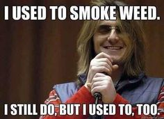 I used to smoke weed...I still do but I used to, too.....sorry I don't know why, but I think this is so funny.