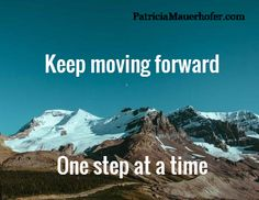 Keep moving forward     One step at a time