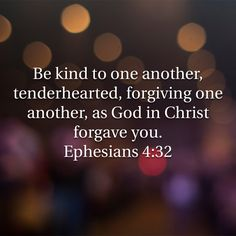Ephesians Be kind to one another, tenderhearted, forgiving one another, as God in Christ forgave you. Favorite Bible Verses, Bible Verses Quotes, Bible Scriptures, Faith Quotes, Prayer Quotes, Jesus Quotes, All That Matters, Quotes About God, Spiritual Quotes