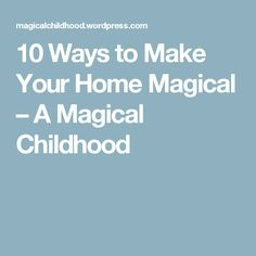 10 Ways to Make Your Home Magical – A Magical Childhood