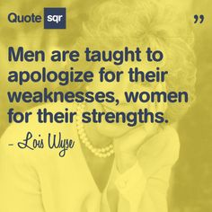 Men are taught to apologize for their weaknesses, women for their strengths. - Lois Wyse #quotesqr #quotes #lifequotes