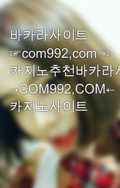 바카라사이트 ☞com992,com☜ 카지노추천바카라사이트 →COM992,COM← 카지노사이트 - ◐카지노추천 c 0 m 992 . c 0 m 바카라사이트◑ #wattpad #-