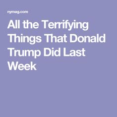 All the Terrifying Things That Donald Trump Did Last Week