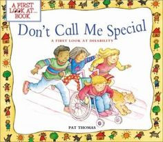 """http://blog.friendshipcircle.org/2011/11/10/explaining-special-needs-to-your-child-15-great-children%e2%80%99s-books/ """"Don't Call Me Special by Pat Thomas. Younger children can find out about individual disabilities, special equipment that is available to help the disabled, and how people of all ages can deal with disabilities and live happy and full lives."""""""