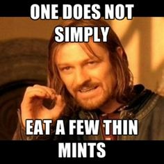 One does not simply Eat a few thin mints.  OMG @Rachel R Stinson!  Boromir is totally right!