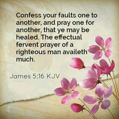 """""""Therefore, confess your sins to one another and pray for one another, that you may be healed. The prayer of a righteous person has great power as it is working."""" James 5:16 ESV"""