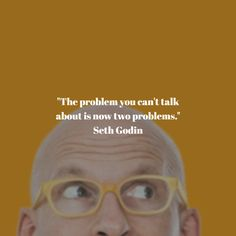 """The problem you can't talk about is now two problems."" Seth Godin"