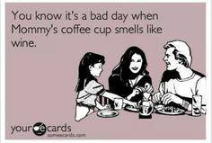 You know it's a bad day when Mommy's coffee cup smells like wine.