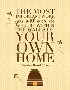 harold b lee quote. How true.  I have always found such comfort in entertaining, family dinners and any memory that I create at home.  Love that I am blessed to have 4 walls to do it in!