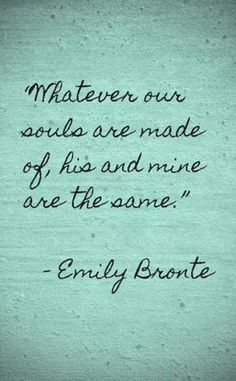 "The Best Quotes About Love and Marriage. ""Whatever our souls are made of, his and mine are the same."""