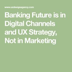 Banking Future is in Digital Channels and UX Strategy, Not in Marketing