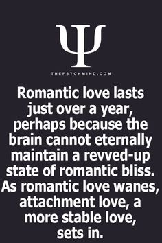 romantic love lasts just over a year, perhaps because the brain cannot internally maintain a revved-up state of romantic bliss. as romantic love wanes, attachment love, a. more stable love, sets in. Psychology Says, Psychology Fun Facts, Psychology Quotes, Quotes To Live By, Me Quotes, Physiological Facts, Relationship Facts, Relationships, Quotes And Notes