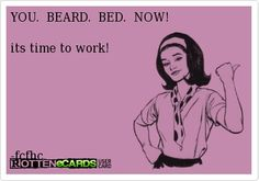 YOU. BEARD. BED. NOW! Yes miss