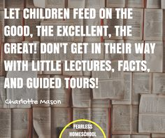Let children feed on the good, the excellent, the great! Don't get in their way with little lectures, facts, and guided tours! Charlotte Mason homeschooling quote featured on Fearless Homeschool