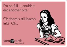 you are NEVER too full for Bacon!!!!!