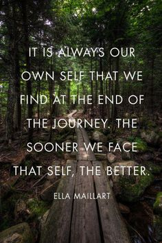 """It is always our own self that we find at the end of the journey. The sooner we face that self, the better."" ~ Ella Maillart ~"