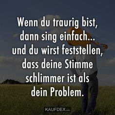 Wenn du traurig bist, dann sing einfach… und du wirst feststellen, dass deine Stimme schlimmer ist als dein Problem.