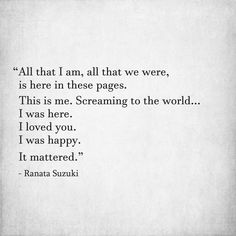 """""""All that I am, all that we were, is here in these pages. This is me. Screaming to the world. I was here. I loved you. I was happy. It mattered."""" - Ranata Suzuki * missing you, I miss him, lost, love, relationship, beautiful, words, quotes, story, quote, sad, breakup, broken heart, heartbroken, loss, loneliness, unrequited, grief, depression, depressed, tu me manques, you are missing from me, word porn, typography, poetry, prose, poem, written, writing * pinterest.com/ranatasuzuki"""