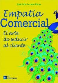 Empatía comercial : el arte de seducir al cliente / José Luis Lozano Pérez.. -- Madrid : Fundación Confemetal, D.L. 2015.