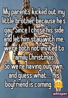 My parents kicked out my little brother because he's gay. Since I chose his side and let him stay with me, we're both not invited to family Christmas. So we're having our own, and guess what.... His boyfriend is coming.