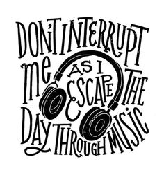 Don't interrupt me as I escape the day through music. Is this true for you?