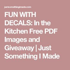 FUN WITH DECALS: In the Kitchen Free PDF Images and Giveaway   Just Something I Made