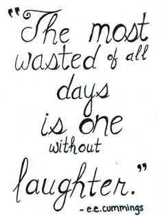 The most wasted of all days is one without laughter. ~E.E. Cummings So True! Don't forget to smile at least once each day! :)