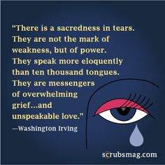 There is a sacredness in tears. They are not the mark of weakness, but of power. They speak more eloquently than ten thousand tongues. They are messengers of overwhelming grief...and unspeakable love. #Nurses #Quotes #WashingtonIrving Tears