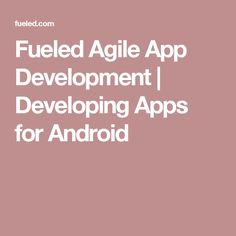 Fueled Agile App Development    Developing Apps for Android