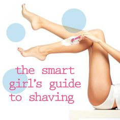 Smart Girl's Guide To Shaving. Shaving is kind of stupid, but it can make your legs soft.... Hm. haha
