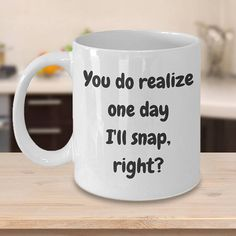 You do realise that one day I'll snap, right? LOL!