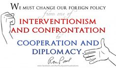 """We must change our foreign policy from one of intervention and confrontation to cooperation and diplomacy."" ~ Ron Paul"