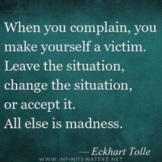 When you complain, you make yourself a victim.  Leave the situation, change the situation, or accept it. All else is madness.