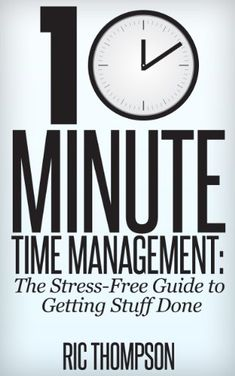 10 Minute Time Management: The Stress-Free Guide to Getting Stuff Done by Ric Thompson