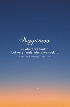 Happiness is where we find it, but very rarely where we seek it. #inspirationalquotes #fertilityinspirations #quotes #naturalfertility #NaturalFertilityInfo #NaturalFertilityShop