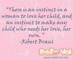 There is an instinct in a woman to love her child, and an instinct to make any child who needs her love, her own. ~Robert Braul #Quote