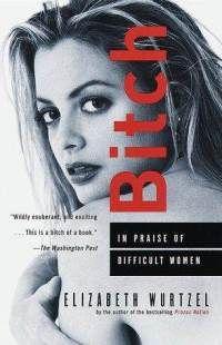 Bitch: In Praise of Difficult Women by Elizabeth Wurtzel