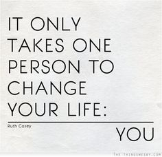 It Only takes one person to change your life : YOU