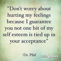 """Don't worry about hurting my feelings because I guarantee you not one bit of my self esteem is tied up in your acceptance."" Dr Phil"